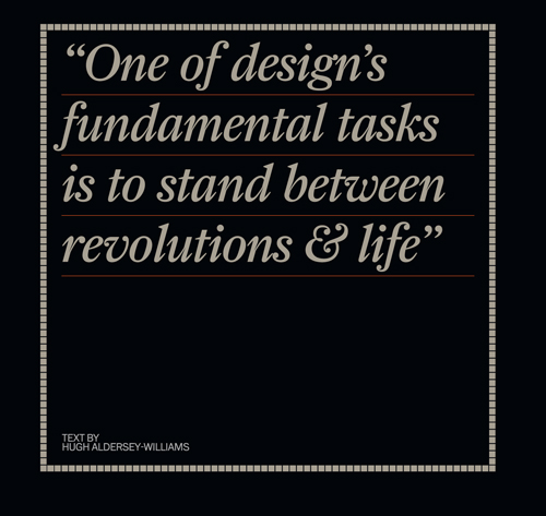 One of design's fundamental tasks is to stand between revolutions & life. Hugh Aldersey-Williams