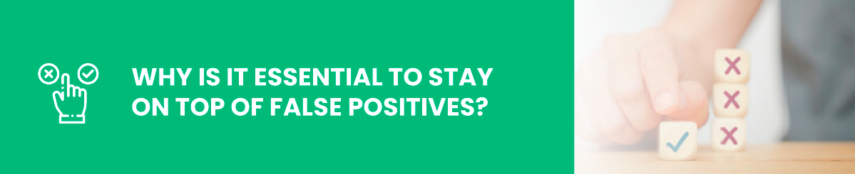 Why is it Essential to Stay on Top of False Positives?