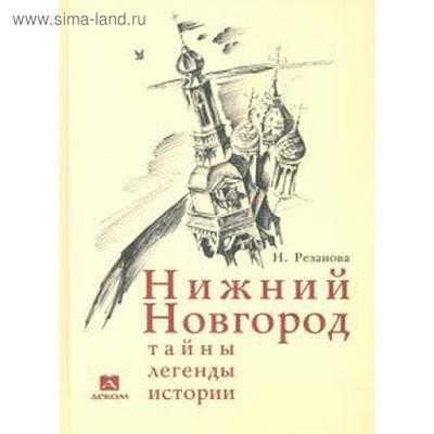 Нижний Новгород: тайны, легенды, истории. Резанова Н.