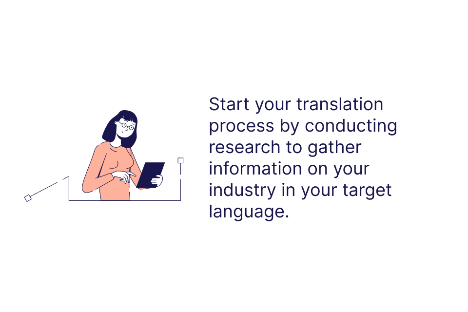 Start your translation process by conducting research to gather information on your industry in your target language