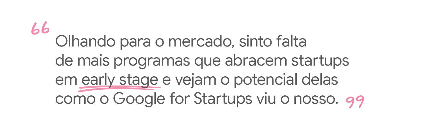 Sinto falta de programas que abracem startups early stage e vejam o potencial nelas.