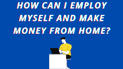 How Can I Employ Myself And Make Money From Home?