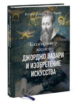книга «Коллекционер жизней — Джорджо Вазари и изобретение искусства» Ингрид Роланд Ной Чарни