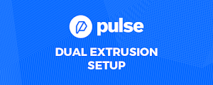 Setting Up Your Pulse Dual Extrusion for Success