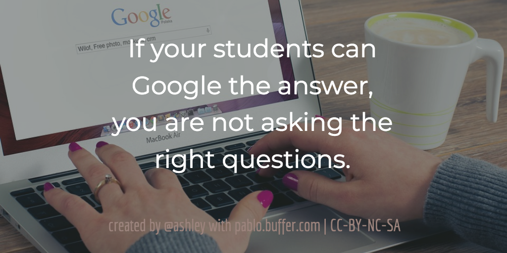 If your students can Google the answer, you are not asking the right questions.