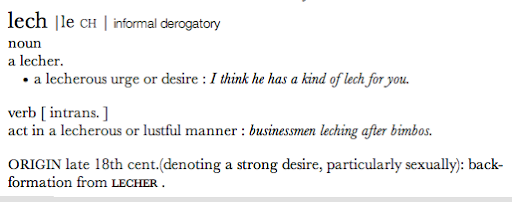 text: a lecherous urge or desire : I think he has a kind of lech for you.