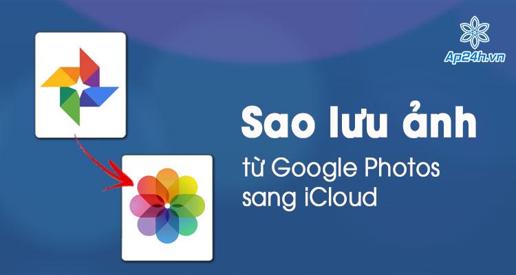 Chuyển hình ảnh từ Google Photos sang iCloud trên điện thoại, máy tính