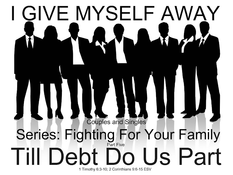 Photo: I GIVE MYSELF AWAY ~ Series: Fighting For Your Family ~ Part Five ~ Till Debt Do Us Part. 1 Timothy 6:3–10; 2 Corinthians 9:6–15 ESV. Image: Couples and Singles; https://sites.google.com/site/biblicalinspiration1/biblical-inspiration-1-series-fighting-for-your-family-part-one-rebuilding-the-foundation-the-moody-church/biblical-inspiration-1-series-fighting-for-your-family-part-two-a-mother-s-high-calling-the-moody-church/biblical-inspiration-1-series-fighting-for-your-family-part-three-dads-in-charge-the-moody-church/biblical-inspiration-1-series-fighting-for-your-family-part-four-what-marriage-is-and-isn-t-the-moody-church/new-sunday-june-02-2013-biblical-inspiration-1-series-fighting-for-your-family-part-five-till-debt-do-us-part-the-moody-church