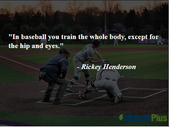 """""""In baseball, you train the whole body, except for the hip and eyes."""" - Rickey Henderson"""