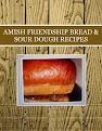 AMISH FRIENDSHIP BREAD & SOUR DOUGH RECIPES