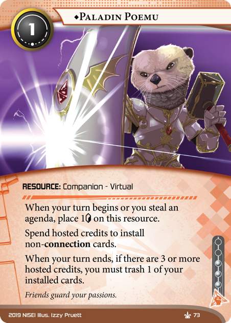 ♦Paladin Poemu  RESOURCE: Companion - Virtual 1 cost, 3 inf. When your turn begins or you steal an agenda, place 1[credit] on this resource. Spend hosted credits to install non-connection cards. When your turn ends, if there are 3 or more hosted credits, you must trash 1 of your installed cards. Friends guard your passions. Illus. Izzy Pruett