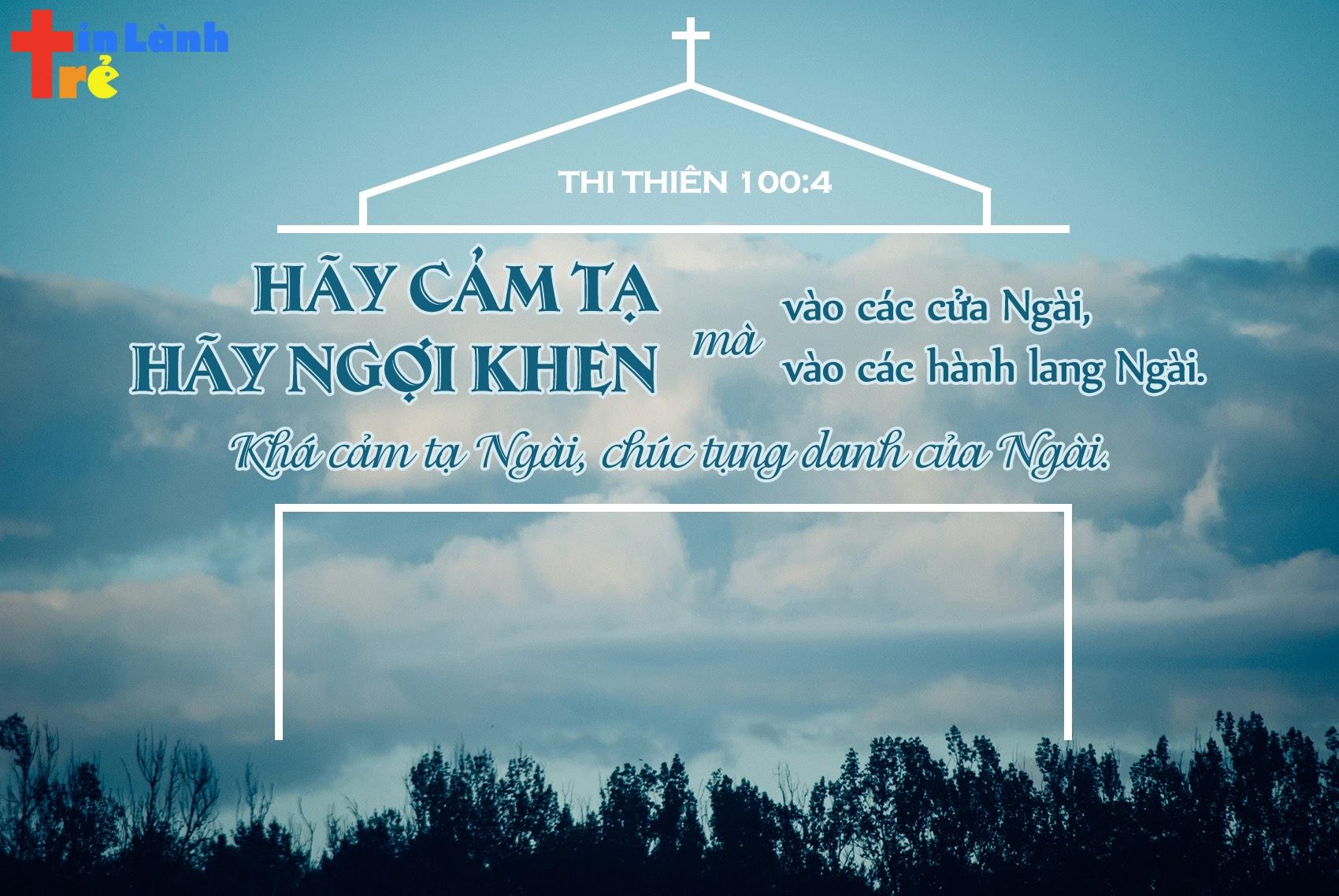 """""""Hãy cảm tạ mà vào các cửa Ngài, Hãy ngợi khen mà vào hành lang Ngài. Khá cảm tạ Ngài, chúc tụng danh của Ngài"""" - Thi thiên 100:4"""