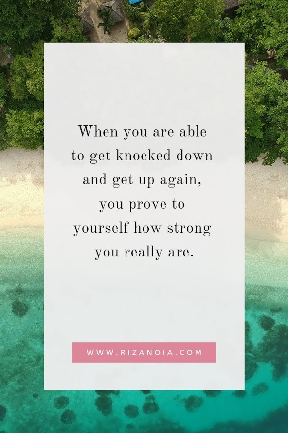 When you are able to get knocked down and get up again, you prove to yourself how strong you really are.