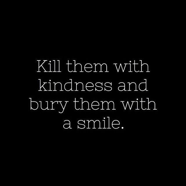 145693-Kill-Them-With-Kindness-And-Bury-Them-With-A-Smile.jpg