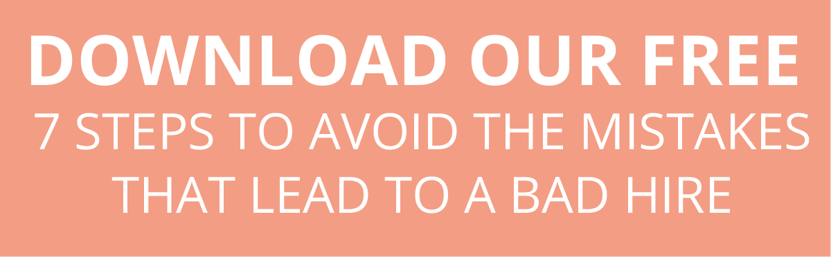 DOWNLOAD OUR FREE  7 STEPS TO AVOID THE MISTAKES THAT LEAD TO A BAD HIRE