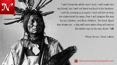 Photo: I will follow the white man's trail. I will make him my friend, but I will not bend my back to his burdens. I will be cunning as a coyote. I will ask him to help me understand his ways, then I will prepare the way for my children, and their children. The Great Spirit has shown me - a day will come when they will outrun the white man in his own shoes. —Many Horses, Teton Lakota