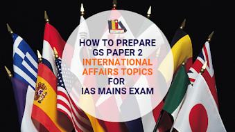 How to prepare GS Paper 2 International Affairs topics for IAS Mains Exam