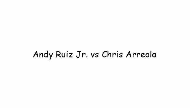 Andy Ruiz Jr. vs Chris Arreola