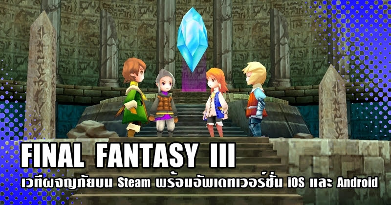 FINAL FANTASY III ปล่อยบน Steam พร้อมอัพเดทเวอร์ชั่น iOS และ Android