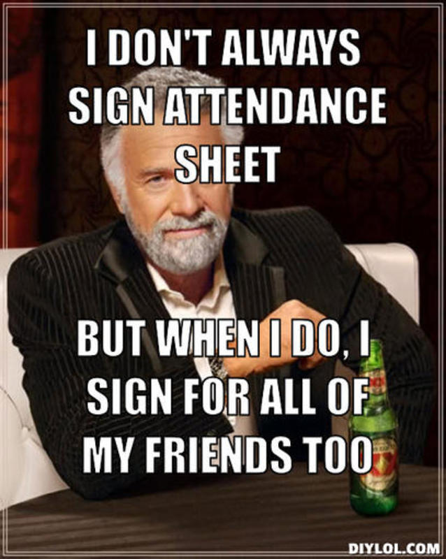 resized_the-most-interesting-man-in-the-world-meme-generator-i-don-t-always-sign-attendance-sheet-but-when-i-do-i-sign-for-all-of-my-friends-too-f4cb88.jpg