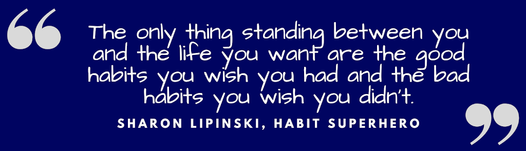 The only thing standing between you and the life you want are the good habits you wish you had and the bad habits you wish you didn't. Sharon Lipinski