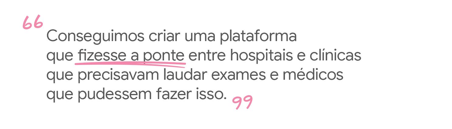 Conseguimos criar uma plataforma que fizesse a ponte entre hospitais e clínicas que precisavam laudar exames e médicos que pudessem fazer isso