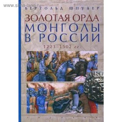 Золотая орда. Монголы в России. 1223-1502 гг.. Шпулер Б.