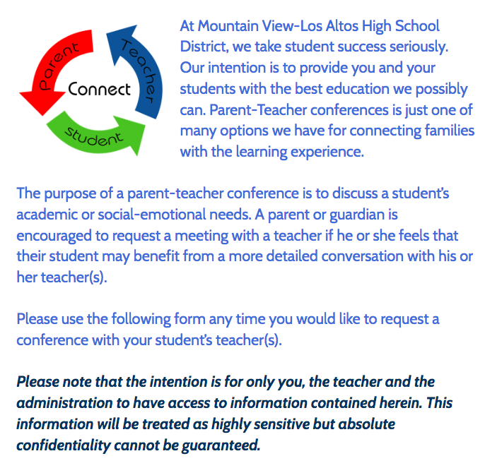At Mountain View-Los Altos High School District, we take student success seriously.  Our intention is to provide you and your students with the best education we possibly can. Parent-Teacher conferences is just one of many options we have for connecting families with the learning experience.The purpose of a parent-teacher conference is to discuss a student's academic or social-emotional needs. A parent or guardian is encouraged to request a meeting with a teacher if he or she feels that their student may benefit from a more detailed conversation with his or her teacher(s).Please use the following form any time you would like to request a conference with your student's teacher(s).Please note that the intention is for only you, the teacher and the administration to have access to information contained herein. This information will be treated as highly sensitive but absolute confidentiality cannot be guaranteed.