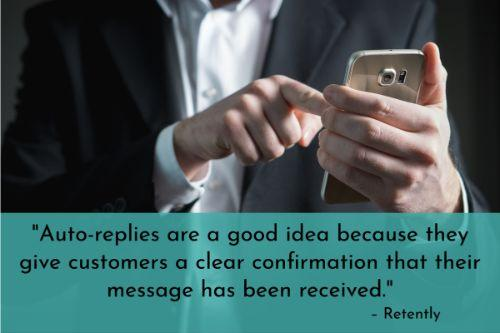 """""""Auto-replies are a good idea because they give customers a clear confirmation that their message has been received. Some people might think their request or question didn't go through if they don't receive such a confirmation. However, don't fall into the trap of using plain auto-replies. Make them more interesting and engaging by adding some personality to the mix. Instead of having the subject line be, 'We received your support request,' make it more friendly, like 'Hi – thanks for getting in touch. We're on it.'"""" - 19 Great Customer Service Tips To Improve Your Customer Satisfaction, Retently"""