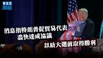 【貿易戰】消息指特朗普促貿易代表盡快達成協議 以助大選前取得勝利