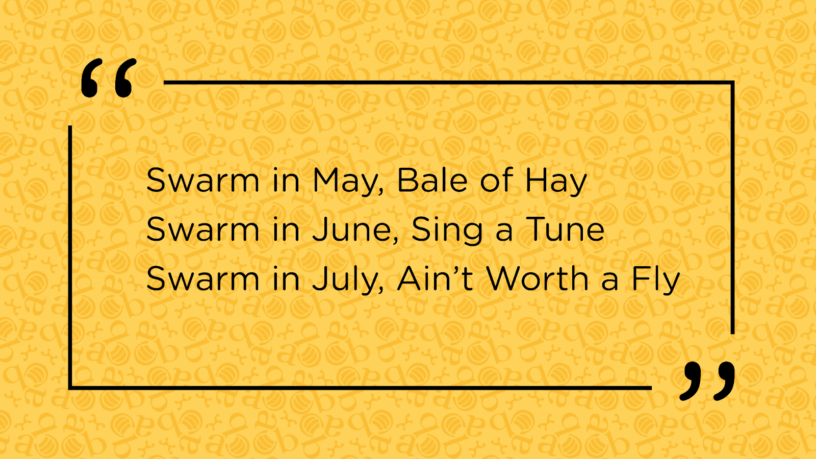 Swarm in May, Bale of Hay. Swarm in June, Sing a Tune. Swarm in July, Ain't worth a fly. A saying that describes the value of swarms at different times of the year. Ideally you don't want honey bound swarms.