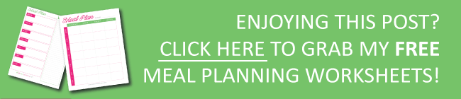 Enjoying this post? Click here to grab my meal planning worksheets!