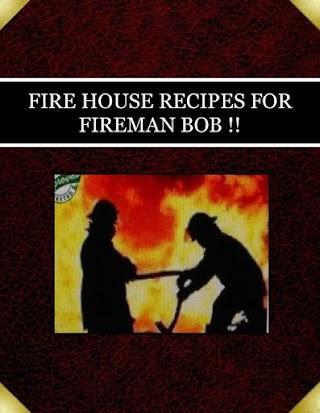 FIRE HOUSE RECIPES  FOR  FIREMAN BOB !!