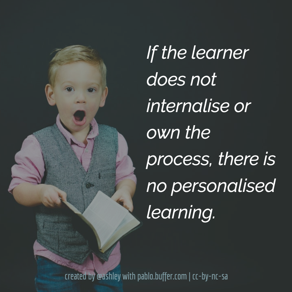 If the learner does not internalise or own the process, there is no personalised learning.