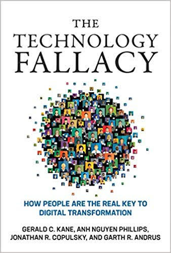 The Technology Fallacy - How People Are the Real Key to Digital Transformation by Gerald C. Kane, Anh Nguyen Phillips, Jonathan Copulsky and Garth Andrus