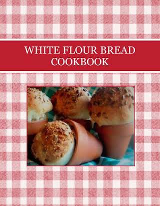 WHITE FLOUR BREAD COOKBOOK