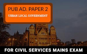 Public Administration Paper 2 – Urban Local Government For UPSC Mains 2019