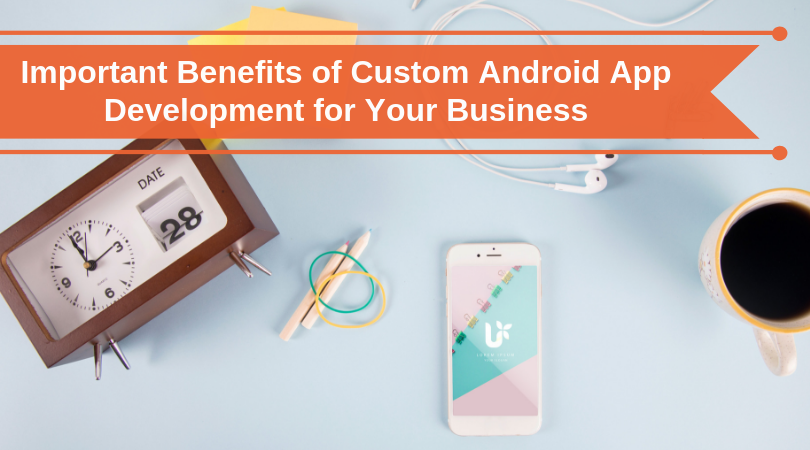 Why Custom Android App Development Is Important for Business