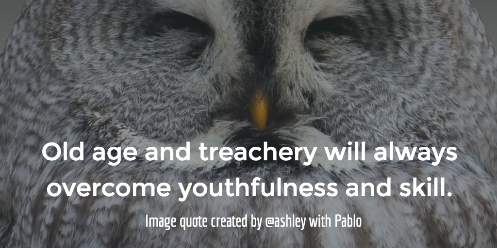 Old age and treachery will always overcome youthfulness and skill.