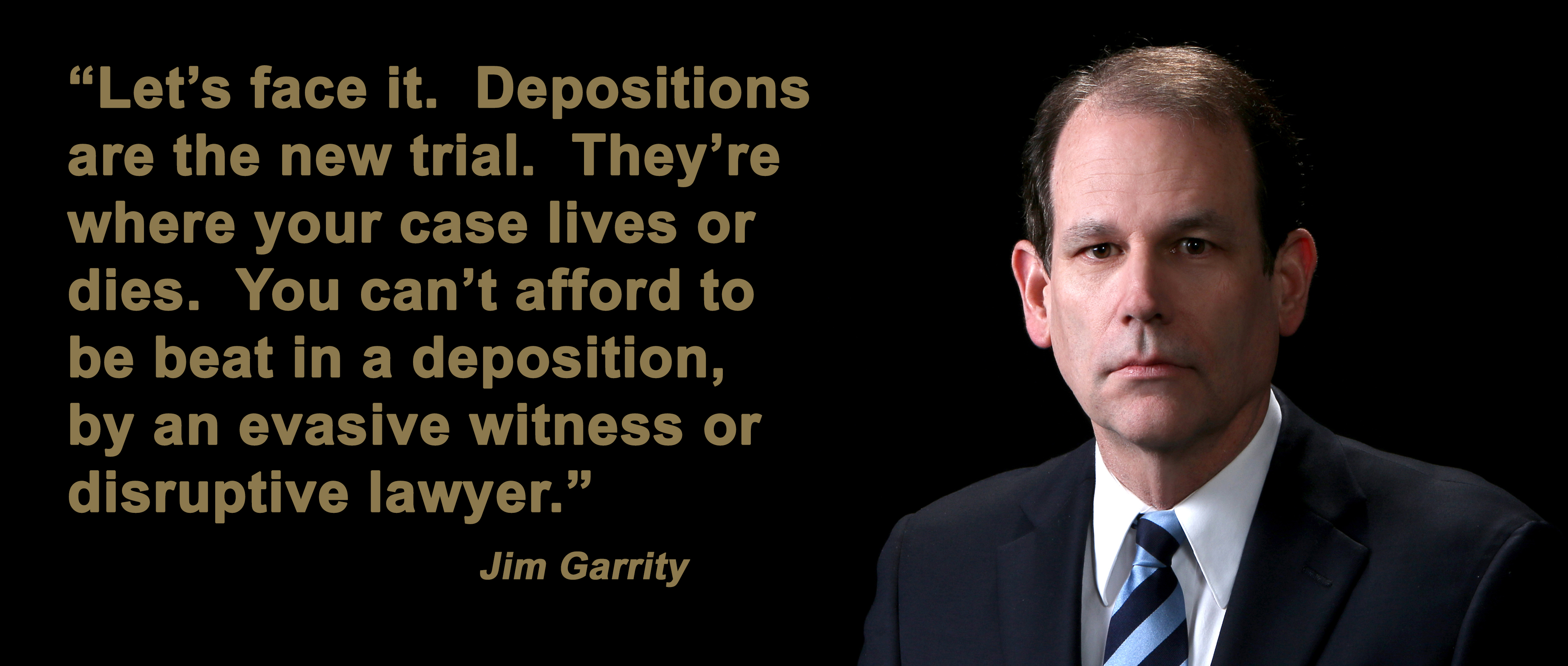 You win or lose cases in your depositions.