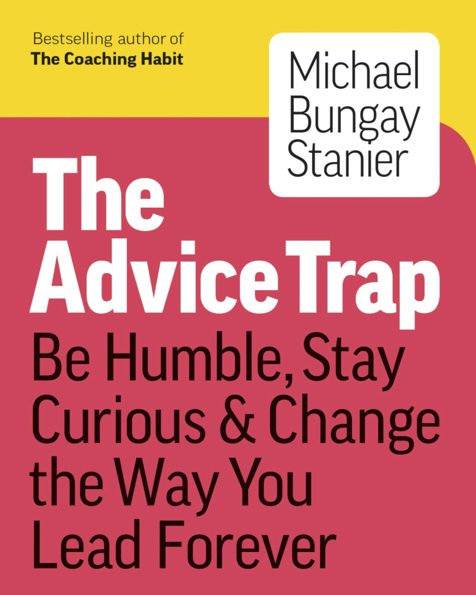 The Advice Trap - Be Humble, Stay Curious & Change the Way You Lead Forever by Michael Bungay Stanier