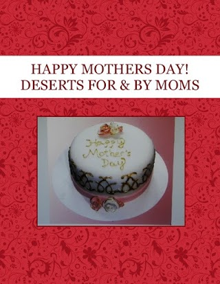 HAPPY MOTHERS DAY! DESERTS FOR & BY MOMS