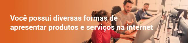 Você possui diversas formas de apresentar produtos e serviços na internet
