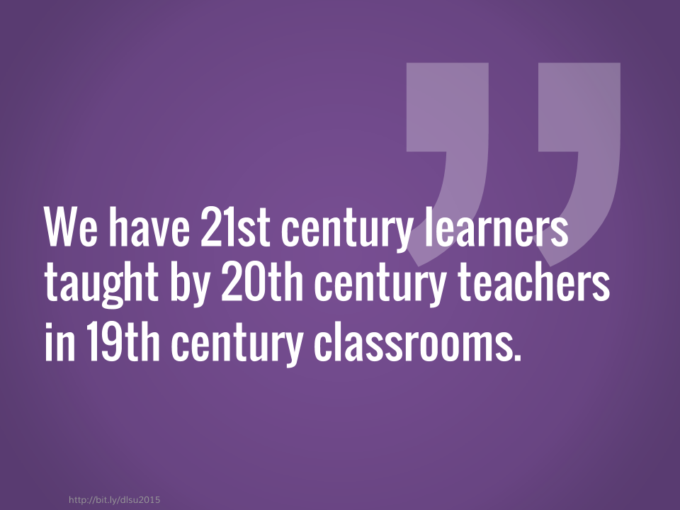 We have 21st century learners taught by 20th century teachers in 19th century classrooms.