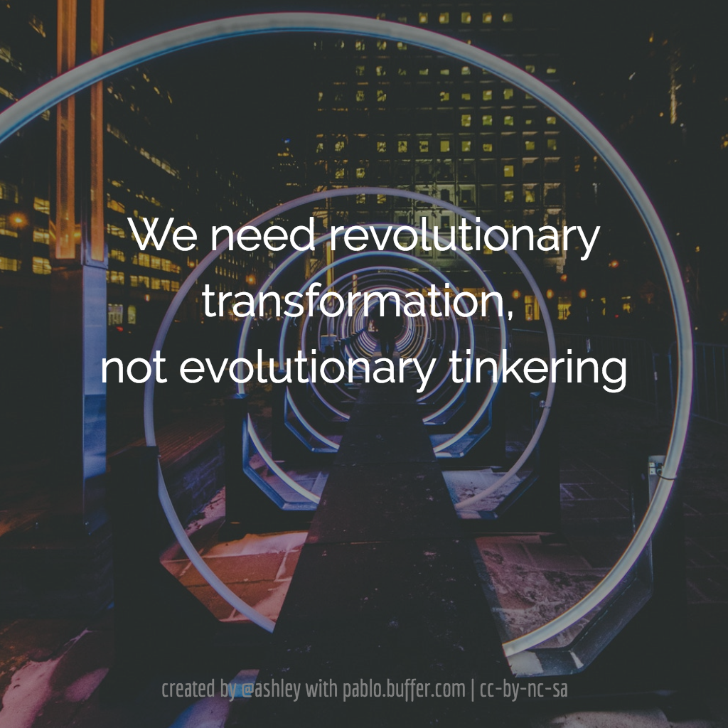 We need revolutionary transformation, not evolutionary tinkering. -- Roy Pea.