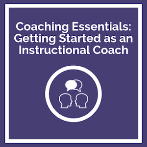 Coaching Essentials: Getting Started as an Instructional Coach