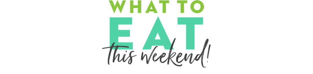 What to Eat This Weekend!