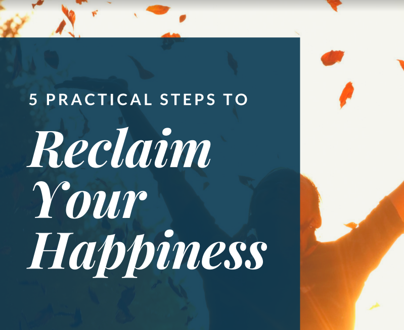 5 Practical Steps To Reclaim Your Happiness