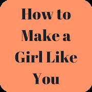 How to Make a Girl Like You Easily
