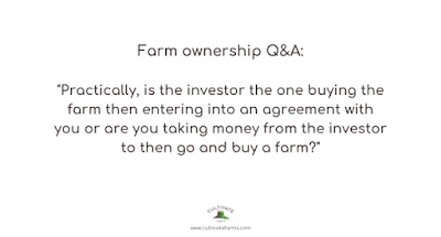 Practically, is the investor the one buying the farm then entering into an agreement with you or are you taking money from the investor to then go and buy a farm?